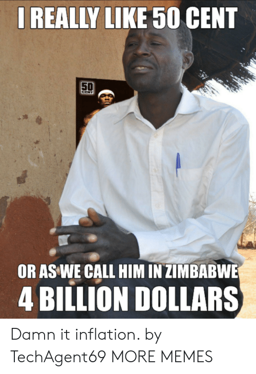 zimbabwe: IREALLY LIKE 50 CENT  50  CENT  OR AS WE CALL HIM IN ZIMBABWE  4 BILLION DOLLARS Damn it inflation. by TechAgent69 MORE MEMES