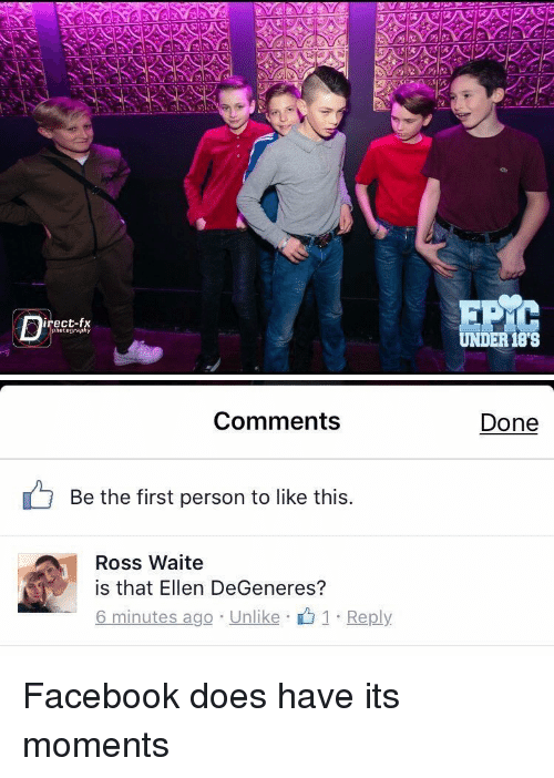 Relatable, Ross, and Moment: irect-fx  photography  UNDER 188   Comments  Be the first person to like this  Ross Waite  is that Ellen DeGeneres?  6 minutes ago Unlike  1 Reply  Done Facebook does have its moments