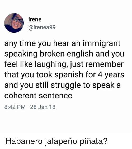 Pinata: irene  @irenea99  any time you hear an immigrant  speaking broken english and you  feel like laughing, just remember  that you took spanish for 4 years  and you still struggle to speak a  coherent sentence  8:42 PM 28 Jan 18 Habanero jalapeño piñata?