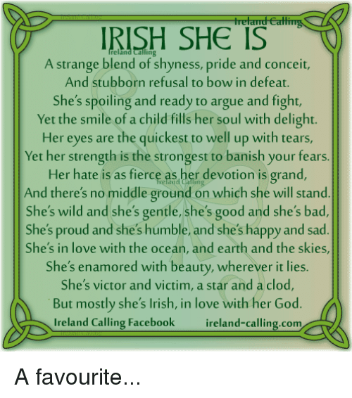 banishes: IRISH SHE IS  A strange blend of shyness, pride and conceit,  And stubborn refusal to bow in defeat.  She's spoiling and ready to argue and fight,  Yet the smile of a child fills her soul with delight.  Her eyes are the quickest to well up with tears,  Yet her strength is the strongest to banish your fears  Her hate is as fierce as her devotion is grand,  And there's no middle ground on which she will stand  She's wild and she's gentle, she's good and she's bad,  She's proud and she's humble, and she's happy and sad  She's in love with the ocean, and earth and the skies,  She's enamored with beauty, wherever it lies.  She's victor and victim, a star and a clod,  But mostly she's Irish, in love with her God  Ireland Calling Facebook  reland-calling com A favourite...