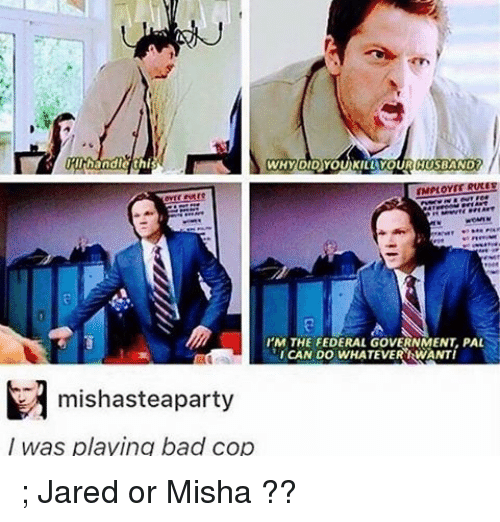 Whateves: IRllhhandle this  WHY DID YOUKILL YOURCIUSBAND  I'M THE FEDERAL GovERNMENT PAL  ICAN DO WHATEVER IRWANTI  M mishasteaparty  was playing bad cop ; Jared or Misha ??