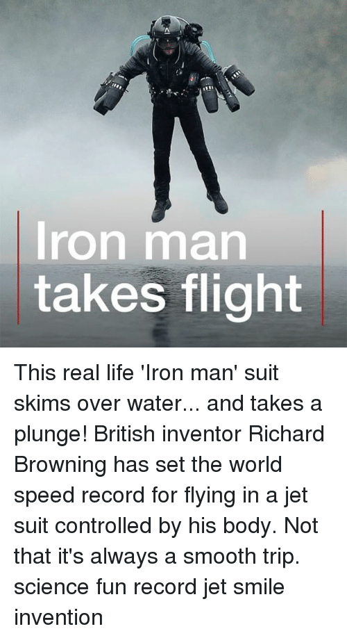 browning: Iron man  takes flight This real life 'Iron man' suit skims over water... and takes a plunge! British inventor Richard Browning has set the world speed record for flying in a jet suit controlled by his body. Not that it's always a smooth trip. science fun record jet smile invention
