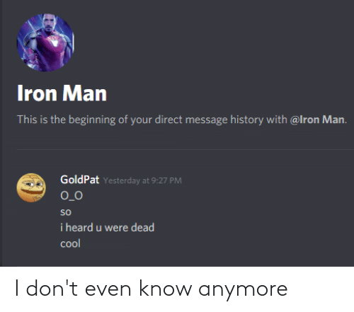 Funny, Iron Man, and History: Iron Man  This is the beginning of your direct message history with @lron Man.  GoldPat Yesterday at 9:27 PM  O_0  so  i heard u were dead  col I don't even know anymore