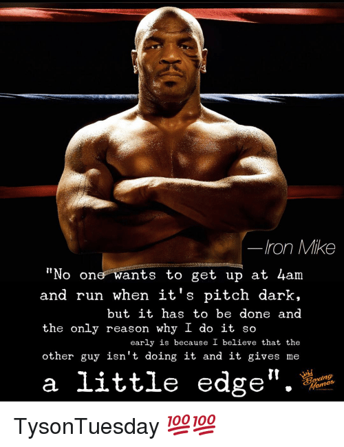 "Memes, Run, and Reason: Iron Mike  ""No one wants to get up at 4am  and run when it's pitch dark,  but it has to be done and  the only reason why I do it so  early is because I believe that the  other guy isn't doing it and it gives me  a little edge"". TysonTuesday 💯💯"