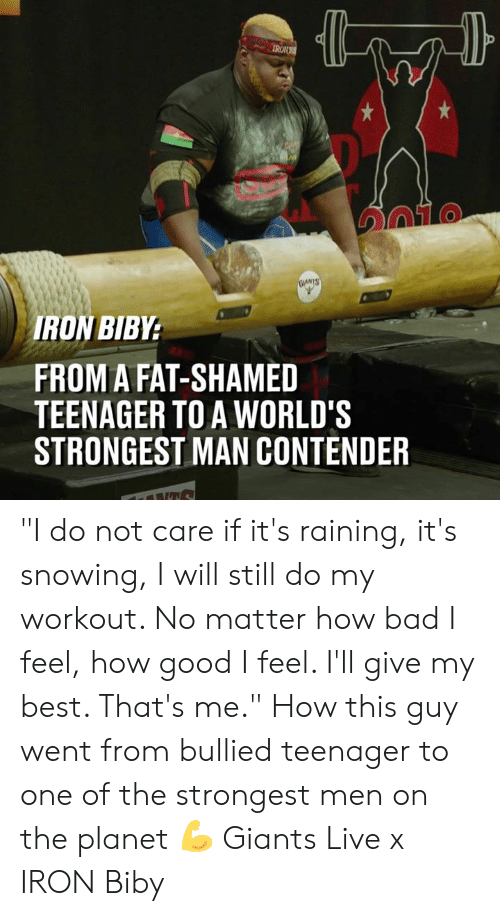 "its-raining: IRON  TO  RON BIBY  FROM A FAT-SHAMED  TEENAGER TO A WORLD'S  STRONGEST MAN CONTENDER ""I do not care if it's raining, it's snowing, I will still do my workout. No matter how bad I feel, how good I feel. I'll give my best. That's me."" How this guy  went from bullied teenager to one of the strongest men on the planet 💪  Giants Live x IRON Biby"