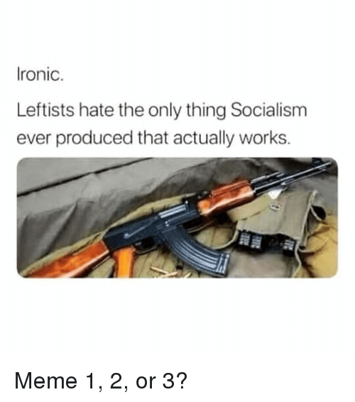 Ironic, Meme, and Memes: Ironic.  Leftists hate the only thing Socialism  ever produced that actually works. Meme 1, 2, or 3?