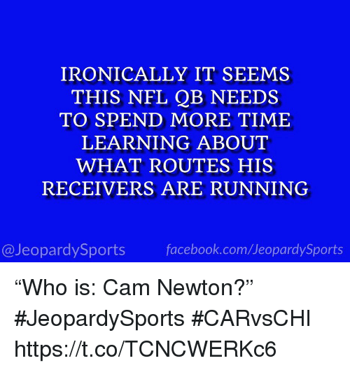 """Cam Newton, Facebook, and Nfl: IRONICALLY IT SEEMS  THIS NFL QB NEEDS  TO SPEND MORE TIME  LEARNING ABOUT  WHAT ROUTES HIS  RECEIVERS ARE RUNNING  @JeopardySports facebook.com/JeopardySports """"Who is: Cam Newton?"""" #JeopardySports #CARvsCHI https://t.co/TCNCWERKc6"""