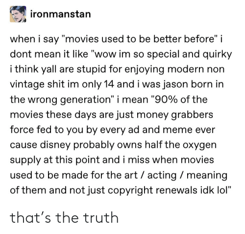 """Disney, Lol, and Meme: ironmanstan  when i say """"movies used to be better before"""" i  dont mean it like """"wow im so special and quirky  i think yall are stupid for enjoying modern non  vintage shit im only 14 and i was jason born in  the wrong generation"""" i mean """"90% of the  movies these days are just money grabbers  force fed to you by every ad and meme ever  cause disney probably owns half the oxygen  supply at this point and i miss when movies  used to be made for the art acting meaning  of them and not just copyright renewals idk lol"""" that's the truth"""