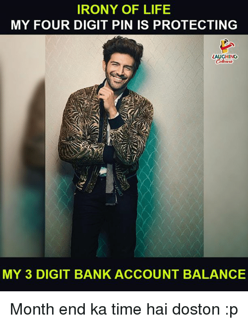 Life, Bank, and Irony: IRONY OF LIFE  MY FOUR DIGIT PIN IS PROTECTING  LAUGHING  Colowrs  MY 3 DIGIT BANK ACCOUNT BALANCE Month end ka time hai doston :p