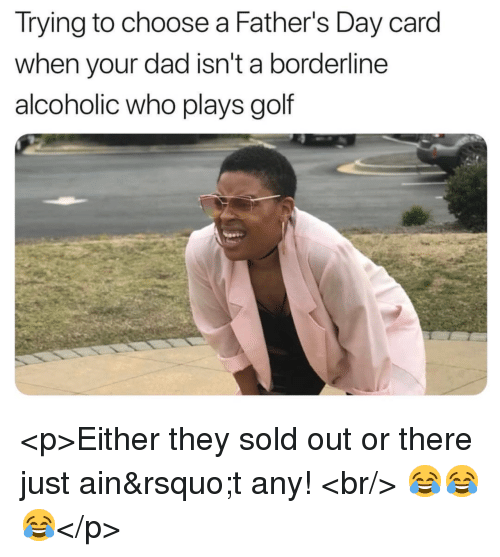 Dad, Fathers Day, and Golf: Irying to choose a Father's Day card  when your dad isn't a borderline  alcoholic who plays golf <p>Either they sold out or there just ain't any! <br/> 😂😂😂</p>
