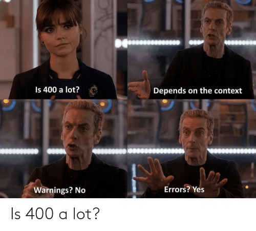 Yes, Context, and Depends: Is 400 a lot?  Depends on the context  Errors? Yes  Warnings? No Is 400 a lot?