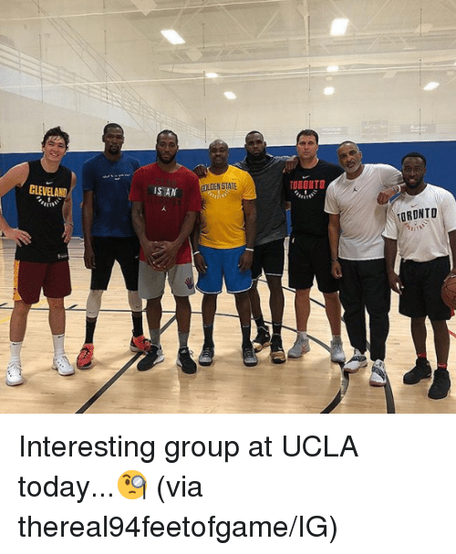 ucla: IS AN  GOLDEN STATE  TORONTO  TORONTO Interesting group at UCLA today...🧐  (via thereal94feetofgame/IG)