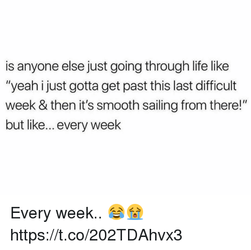 """Life, Smooth, and Yeah: is anyone else just going through life like  """"yeah i just gotta get past this last difficult  week & then it's smooth sailing from there!""""  but like... every week Every week.. 😂😭 https://t.co/202TDAhvx3"""