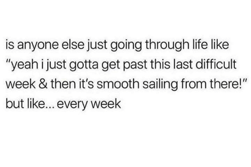 """Dank, Life, and Smooth: is anyone else just going through life like  """"yeah i just gotta get past this last difficult  week & then it's smooth sailing from there!""""  but like... every weelk"""