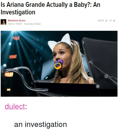 "Ariana Grande, Target, and Tumblr: Is Ariana Grande Actually a Baby?: An  Investigation  89,21447  Madeleine Davies  Flled to: TRUTH Yesterday 12:10pm <p><a class=""tumblr_blog"" href=""http://dulect.tumblr.com/post/105081729966"" target=""_blank"">dulect</a>:</p> <blockquote> <p>an investigation</p> </blockquote>"
