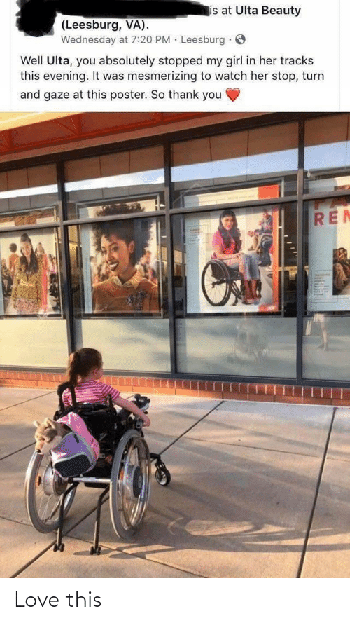Love, Thank You, and Girl: is at Ulta Beauty  (Leesburg, VA).  Wednesday at 7:20 PM · Leesburg · O  Well Ulta, you absolutely stopped my girl in her tracks  this evening. It was mesmerizing to watch her stop, turn  and gaze at this poster. So thank you  REN Love this