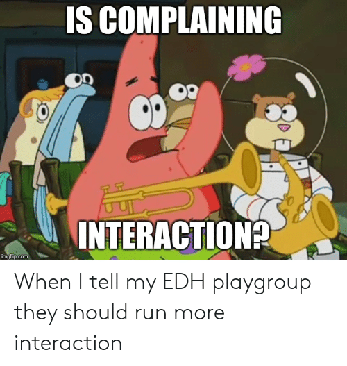 Run, Com, and They: IS COMPLAINING  INTERACTION?  imgflip.com When I tell my EDH playgroup they should run more interaction