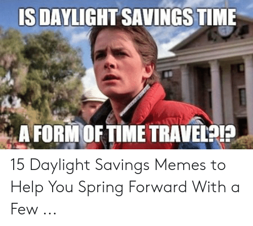 Funny Spring Memes: IS DAYLIGHT SAVINGS TIME  A FORMOFTIME TRAVELPIP 15 Daylight Savings Memes to Help You Spring Forward With a Few ...