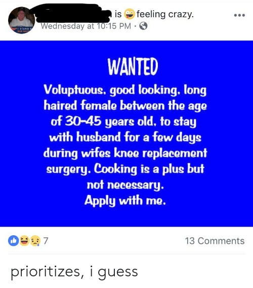 Crazy, Good, and Guess: is e feeling crazy.  Wednesday at 10:15 PM  ISTAND  WANTED  Voluptuous. good looking. long  haired female between the age  of 30-45 years old, to stay  with husband for a few days  during wifes knee replacement  surgery. Cooking is a plus but  not neeessary  Apply with me.  13 Comments prioritizes, i guess