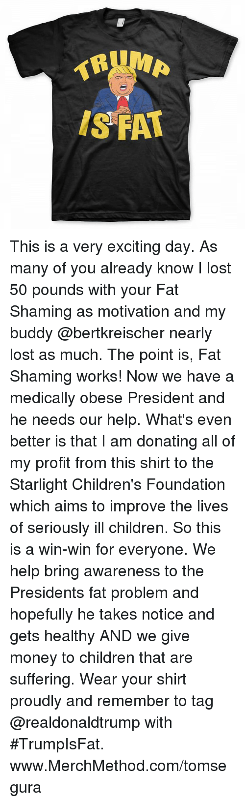 Excits: IS FAT This is a very exciting day. As many of you already know I lost 50 pounds with your Fat Shaming as motivation and my buddy @bertkreischer nearly lost as much. The point is, Fat Shaming works! Now we have a medically obese President and he needs our help. What's even better is that I am donating all of my profit from this shirt to the Starlight Children's Foundation which aims to improve the lives of seriously ill children. So this is a win-win for everyone.  We help bring awareness to the Presidents fat problem and hopefully he takes notice and gets healthy AND we give money to children that are suffering. Wear your shirt proudly and remember to tag @realdonaldtrump with #TrumpIsFat. www.MerchMethod.com/tomsegura