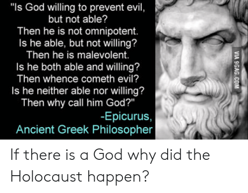 """There Is A God: """"Is God willing to prevent evil,  but not able?  Then he is not omnipotent.  Is he able, but not willing?  Then he is malevolent.  Is he both able and willing?  Then whence cometh evil?  Is he neither able nor willing?  Then why call him God?""""  -Epicurus,  Ancient Greek Philosopher If there is a God why did the Holocaust happen?"""