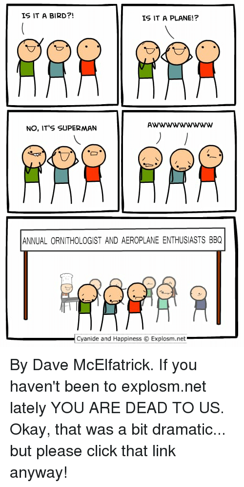 Click, Dank, and Superman: IS IT A BIRD?!  IS IT A PLANE!?  AwWWwwwwww  NO, IT'S SUPERMAN  ANNUAL ORNITHOLOGIST AND AEROPLANE ENTHUSIASTS BBQ  Cyanide and Happiness  Explosm.net By Dave McElfatrick. If you haven't been to explosm.net lately YOU ARE DEAD TO US. Okay, that was a bit dramatic... but please click that link anyway!