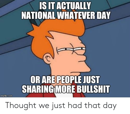Bullshit, Thought, and Com: IS IT ACTUALLY  NATIONAL WHATEVER DAY  OR ARE PEOPLE JUST  SHARING MOR  BULLSHIT  imgflip.com Thought we just had that day