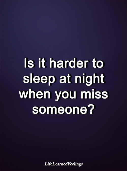 Miss Someone: Is it harder to  sleep at night  when you miss  someone?  LifeLearnedFeelings