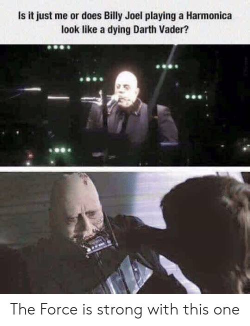 darth: Is it just me or does Billy Joel playing a Harmonica  look like a dying Darth Vader? The Force is strong with this one