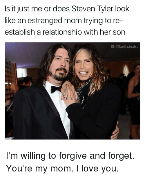 Steven Tyler: Is it just me or does Steven Tyler look  like an estranged mom trying to re  establish a relationship with her son  IG: @tank sinatra I'm willing to forgive and forget. You're my mom. I love you.