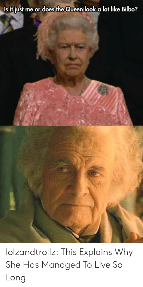 Bilbo: Is it just me or does the Queen look a lot like Bilbo? lolzandtrollz:  This Explains Why She Has Managed To Live So Long