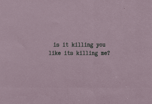 killing me: is it killing you  like its killing me?