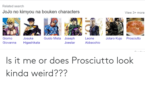 it-me: Is it me or does Prosciutto look kinda weird???