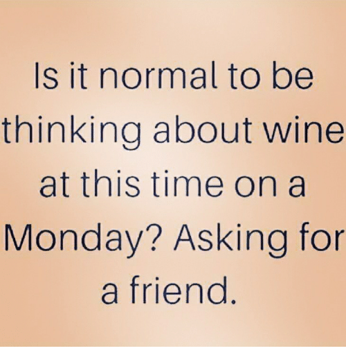 Wine, Time, and Monday: Is it normal to be  thinking about wine  at this time on a  Monday? Asking for  a friend