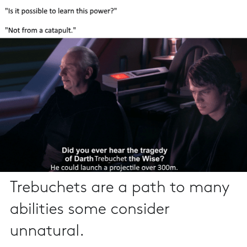 """Power, Darth, and Did: """"Is it possible to learn this power?""""  """"Not from a catapult.""""  Did you ever hear the tragedy  of Darth Trebuchet the Wise?  He could launch a projectile over 300m. Trebuchets are a path to many abilities some consider unnatural."""