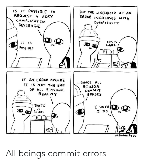 Request: IS IT POSSIBLE TO  REQUEST A VERY  BUT THE LIKELIHOOD OF AN  ERROR INCR EASES WITH  COMPLICAT ED  COMPLEXITY  BEVERAGE  THIS IS  IT IS  LOGICAL  POSSIBLE  IF AN ERROR OCCURS  IT IS NOT THE END  OF ALL PHYSICAL  @eALץדו,  ...SINCE ALL  BEINGS  COMMIT  ERRORS  THAT'S  I KNOW  I DO  RELEIF  NATHANWPYLE All beings commit errors