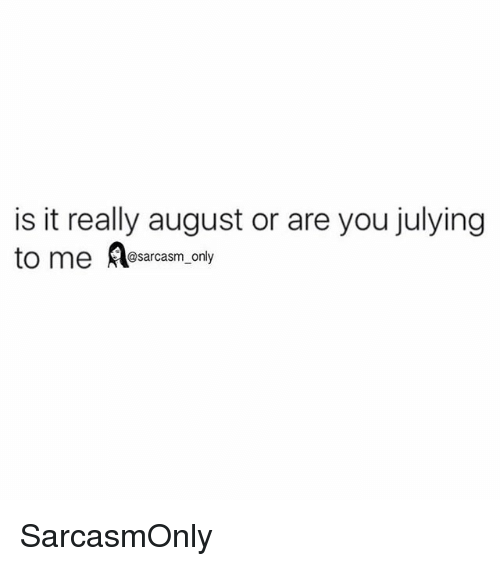 Julying: is it really august or are you julying  to me A  @sarcasm_only SarcasmOnly