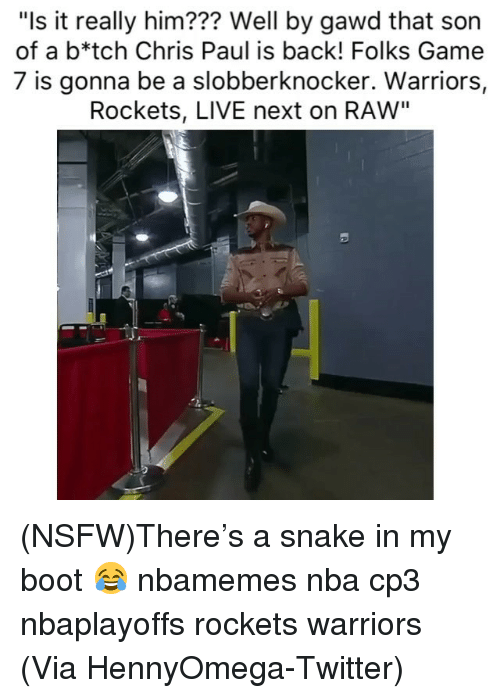 "game-7: ""Is it really him??? Well by gawd that son  of a b*tch Chris Paul is back! Folks Game  7 is gonna be a slobberknocker. Warriors,  Rockets, LIVE next on RAW"" (NSFW)There's a snake in my boot 😂 nbamemes nba cp3 nbaplayoffs rockets warriors (Via ‪HennyOmega‬-Twitter)"