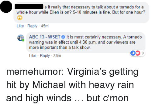 Getting Hit: Is it really that necessary to talk about a tornado for a  whole hour while Ellen is on? 5-10 minutes is fine. But for one hour?  Like Reply 45m  ABC 13-WSET It is most certainly necessary. A tornado  warning was in effect until 4:30 p.m. and our viewers are  more important than a talk show.  059  Like Reply 36m memehumor:  Virginia's getting hit by Michael with heavy rain and high winds … but c'mon