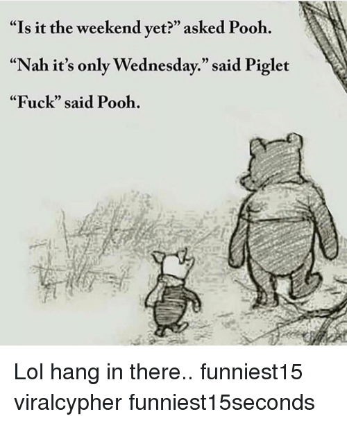 "Funny, Lol, and Fuck: ""Is it the weekend vet?"" asked Pooh.  ""Nah it's only Wednesday."" said Piglet  ""Fuck"" said Pooh. Lol hang in there.. funniest15 viralcypher funniest15seconds"