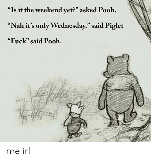 "Fuck, The Weekend, and Wednesday: ""Is it the weekend vet?"" asked Pooh.  ""Nah it's only Wednesday."" said Piglet  ""Fuck"" said Pooh.  (C  05 me irl"