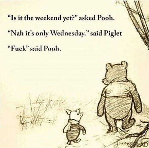 "Dank, Fuck, and The Weekend: ""Is it the weekend vet?"" asked Pooh.  ""Nah it's only Wednesday."" said Piglet  ""Fuck"" said Pooh  92"
