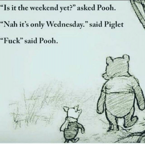 "Its Only Wednesday: ""Is it the weekend yet?"" asked Pooh  ""Nah it's only Wednesday."" said Piglet  ""Fuck"" said Pooh"