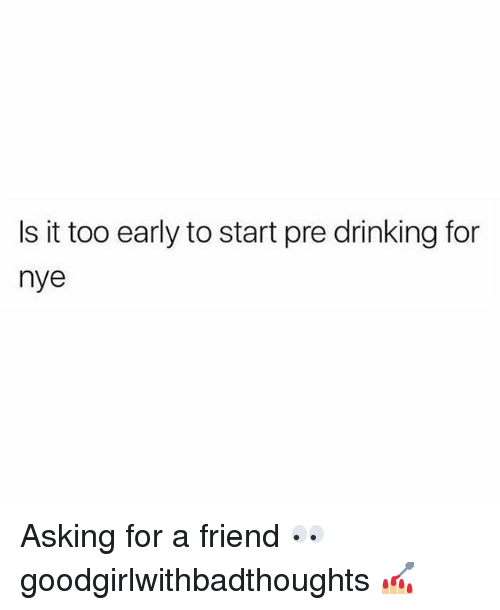 Drinking, Memes, and Asking: Is it too early to start pre drinking for  nye Asking for a friend 👀 goodgirlwithbadthoughts 💅🏼