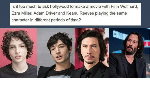 Adam Driver: Is it too much to ask hollywood to make a movie with Finn Wolfhard,  Ezra Miller, Adam Driver and Keanu Reeves playing the same  character in different periods of time?