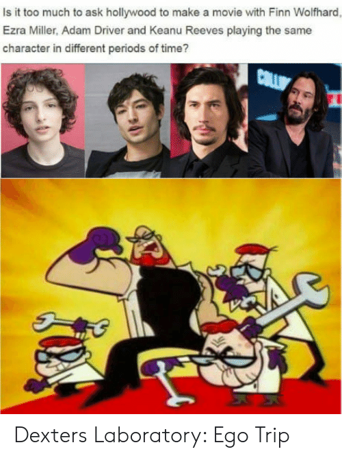 Adam Driver: Is it too much to ask hollywood to make a movie with Finn Wolfhard  Ezra Miller, Adam Driver and Keanu Reeves playing the same  character in different periods of time? Dexters Laboratory: Ego Trip