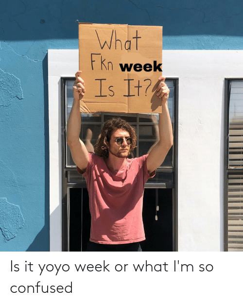 Or What: Is it yoyo week or what I'm so confused