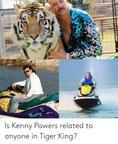 kenny: Is Kenny Powers related to anyone in Tiger King?