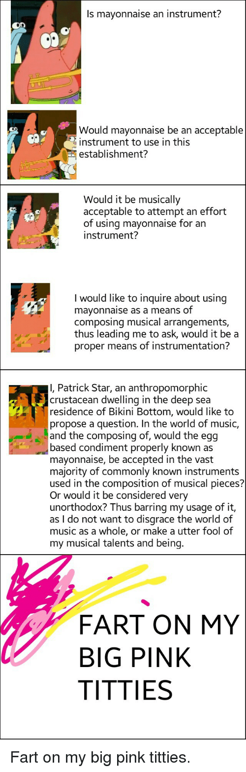 Music, Patrick Star, and Titties: Is mavonnaise an instrument?  Would mayonnaise be an acceptable  instrument to use in this  establishment?  Would it be musically  acceptable to attempt an effort  of using mavonnaise for an  instrument?  I would like to inquire about using  mayonnaise as a means of  composing musical arrangements,  thus leading me to ask, would it be a  proper means of instrumentation?  I, Patrick Star, an anthropomorphic  crustacean dwelling in the deep sea  residence of Bikini Bottom, would like to  propose a question. In the world of music,  and the composing of, would the egg  based condiment properly known as  mayonnaise, be accepted in the vast  majority of commonly known instruments  used in the composition of musical pieces?  Or would it be considered very  unorthodox? Thus barring my usage of it,  as I do not want to disgrace the world of  music as a whole, or make a utter fool of  my musical talents and being  FART ON MY  BIG PINK  TITTIES <p>Fart on my big pink titties.</p>