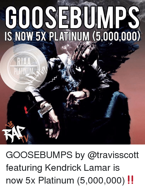 Kendrick Lamar: IS NOW 5X PLATINUM (5,000,000)  TV GOOSEBUMPS by @travisscott featuring Kendrick Lamar is now 5x Platinum (5,000,000)‼️